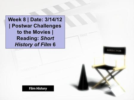 Week 8 | Date: 3/14/12 | Postwar Challenges to the Movies | Reading: Short History of Film 6 Film History.
