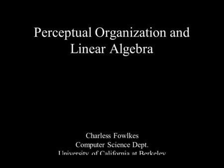 1 Perceptual Organization and Linear Algebra Charless Fowlkes Computer Science Dept. University of California at Berkeley.