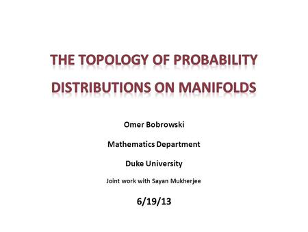Omer Bobrowski Mathematics Department Duke University Joint work with Sayan Mukherjee 6/19/13.