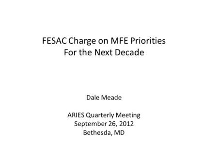 FESAC Charge on MFE Priorities For the Next Decade Dale Meade ARIES Quarterly Meeting September 26, 2012 Bethesda, MD.