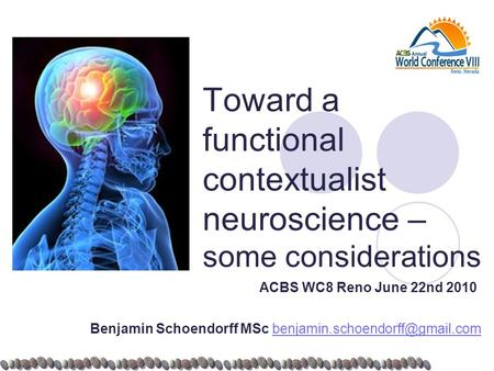 Toward a functional contextualist neuroscience – some considerations ACBS WC8 Reno June 22nd 2010 Benjamin Schoendorff MSc