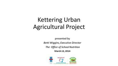 Kettering Urban Agricultural Project presented by Betti Wiggins, Executive Director The Office of School Nutrition March 13, 2014.