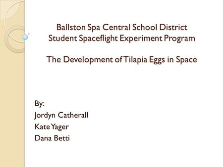 Ballston Spa Central School District Student Spaceflight Experiment Program The Development of Tilapia Eggs in Space By: Jordyn Catherall Kate Yager Dana.