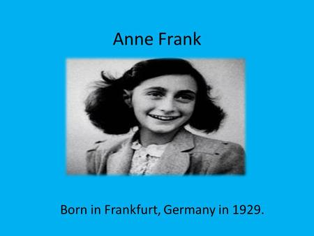 Anne Frank Born in Frankfurt, Germany in 1929.. The Frank's family business included banking, management of the springs at Bad Soden and the manufacture.