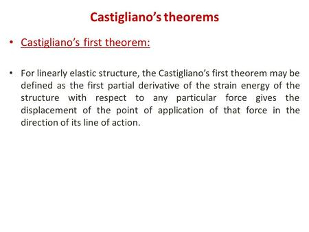 Castigliano's theorems Castigliano's first theorem: For linearly elastic structure, the Castigliano's first theorem may be defined as the first partial.