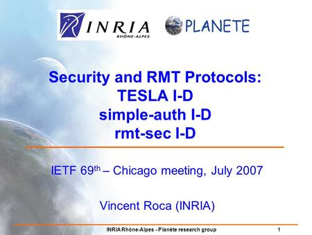 INRIA Rhône-Alpes - Planète research group 1 Security and RMT Protocols: TESLA I-D simple-auth I-D rmt-sec I-D IETF 69 th – Chicago meeting, July 2007.