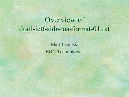 Overview of draft-ietf-sidr-roa-format-01.txt Matt Lepinski BBN Technologies.
