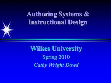 Authoring Systems & Instructional Design Wilkes University Spring 2010 Cathy Wright Dowd.