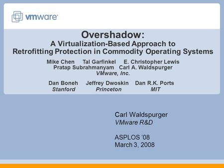 Overshadow: A Virtualization-Based Approach to Retrofitting Protection in Commodity Operating Systems Carl Waldspurger VMware R&D ASPLOS '08 March 3, 2008.