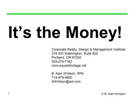© B. Alan Whitson 1 It's the Money! Corporate Realty, Design & Management Institute 319 SW Washington, Suite 602 Portland, OR 97204 503-274-7162 www.squarefootage.net.