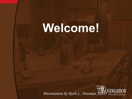 Welcome! Presentation by Ruth L. Newman ASID. Woodharbor is a family owned company established in 1993; though our roots of quality cabinetry began in.