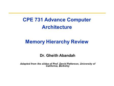 CPE 731 Advance Computer Architecture Memory Hierarchy Review Dr. Gheith Abandah Adapted from the slides of Prof. David Patterson, University of California,
