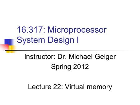 16.317: Microprocessor System Design I Instructor: Dr. Michael Geiger Spring 2012 Lecture 22: Virtual memory.
