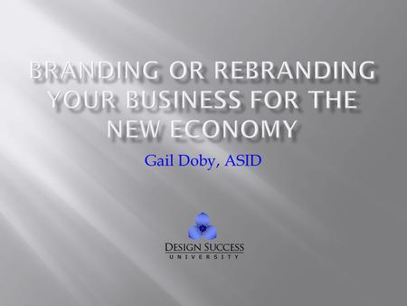 Gail Doby, ASID.  What a brand is  Why you should have a well-defined brand  What you need to consider when defining your brand  We won't cover the.