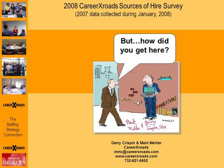 The Staffing Strategy Connection 2008 CareerXroads Sources of Hire Survey (2007 data collected during January, 2008) Gerry Crispin & Mark Mehler CareerXroads.