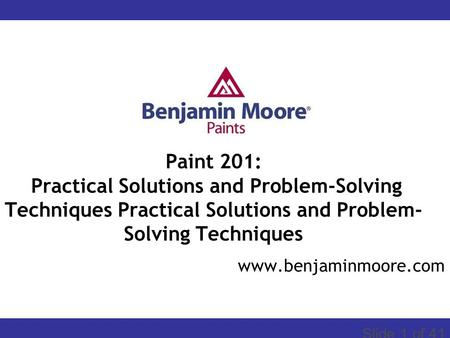 START Slide 1 of 41 www.benjaminmoore.com Paint 201: Practical Solutions and Problem-Solving Techniques Practical Solutions and Problem- Solving Techniques.