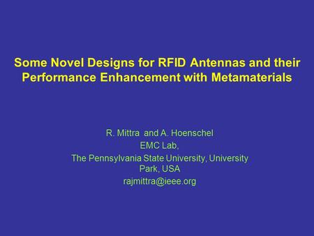 R. Mittra and A. Hoenschel EMC Lab, The Pennsylvania State University, University Park, USA Some Novel Designs for RFID Antennas and.