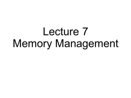 Lecture 7 Memory Management. Virtual Memory Approaches Time Sharing: one process uses RAM at a time Static Relocation: statically rewrite code before.