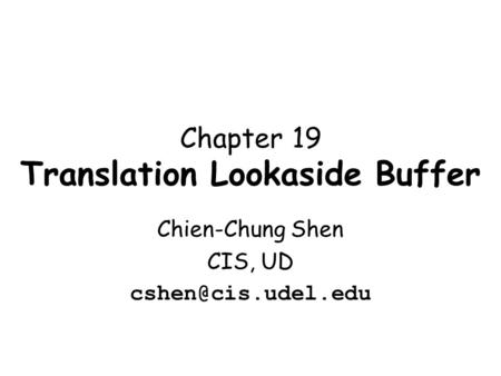 Chapter 19 Translation Lookaside Buffer Chien-Chung Shen CIS, UD