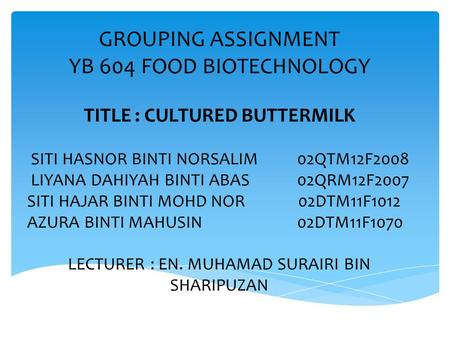 GROUPING ASSIGNMENT YB 604 FOOD BIOTECHNOLOGY TITLE : CULTURED BUTTERMILK SITI HASNOR BINTI NORSALIM02QTM12F2008 LIYANA DAHIYAH BINTI ABAS02QRM12F2007.
