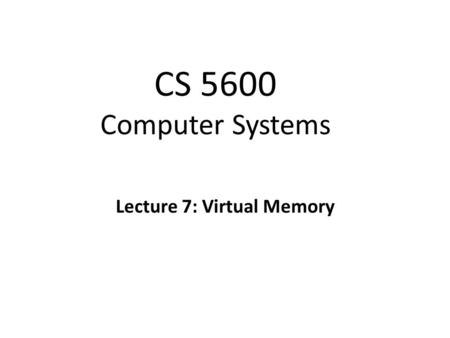 CS 5600 Computer Systems Lecture 7: Virtual Memory.
