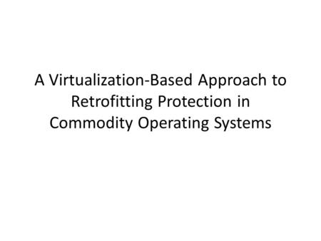 A Virtualization-Based Approach to Retrofitting Protection in Commodity Operating Systems.