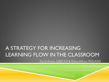 A STRATEGY FOR INCREASING LEARNING FLOW IN THE CLASSROOM Darla Green, LEED A.P. & Diana Allison, PhD, ASID Interior Design Johnson County Community College.