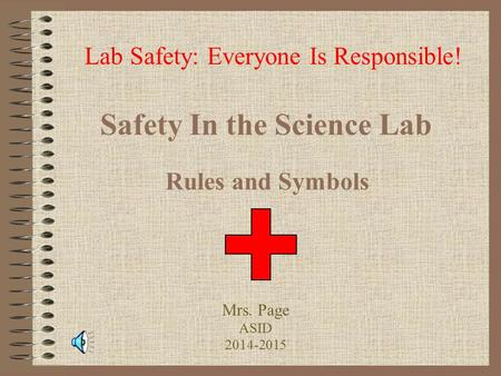 Safety In the Science Lab Rules and Symbols Lab Safety: Everyone Is Responsible! Mrs. Page ASID 2014-2015.