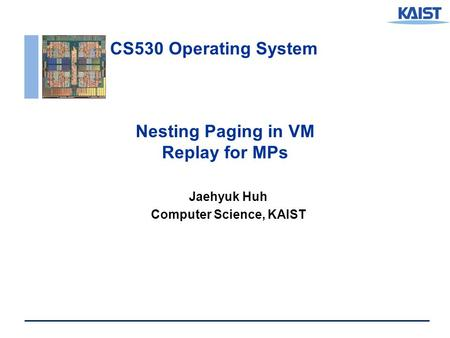 CS530 Operating System Nesting Paging in VM Replay for MPs Jaehyuk Huh Computer Science, KAIST.
