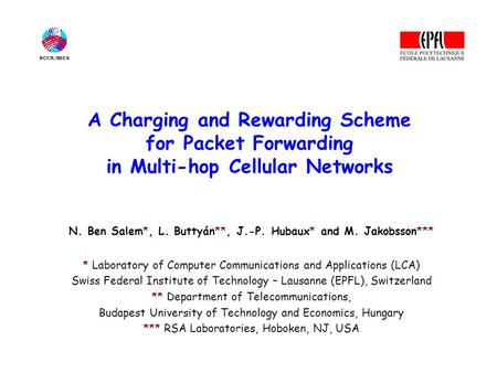 A Charging and Rewarding Scheme for Packet Forwarding in Multi-hop Cellular Networks N. Ben Salem*, L. Buttyán**, J.-P. Hubaux* and M. Jakobsson*** * Laboratory.