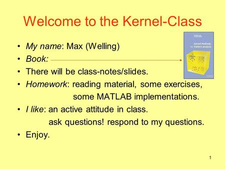 1 Welcome to the Kernel-Class My name: Max (Welling) Book: There will be class-notes/slides. Homework: reading material, some exercises, some MATLAB implementations.