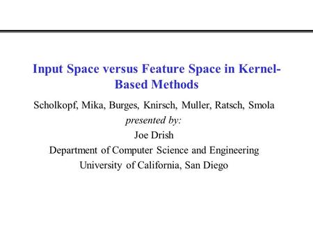 Input Space versus Feature Space in Kernel- Based Methods Scholkopf, Mika, Burges, Knirsch, Muller, Ratsch, Smola presented by: Joe Drish Department of.