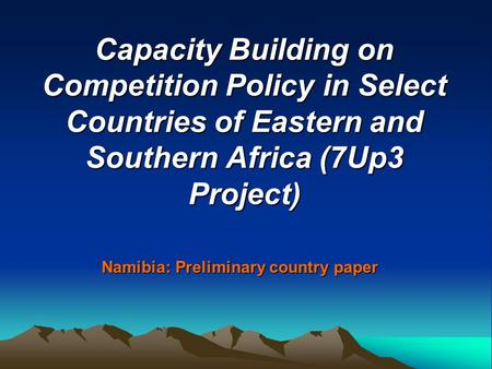 Capacity Building on Competition Policy in Select Countries of Eastern and Southern Africa (7Up3 Project) Namibia: Preliminary country paper.