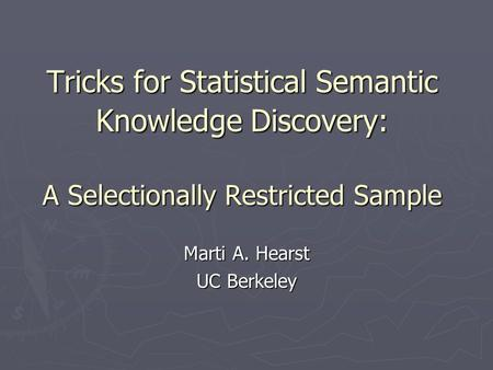 Tricks for Statistical Semantic Knowledge Discovery: A Selectionally Restricted Sample Marti A. Hearst UC Berkeley.