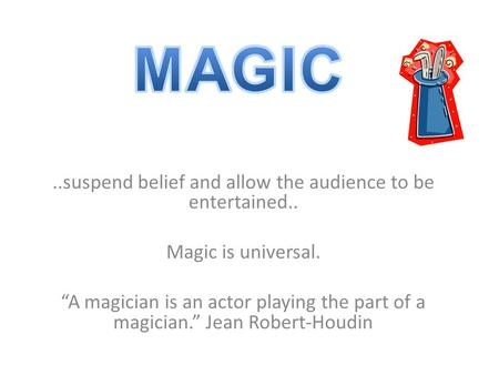 "..suspend belief and allow the audience to be entertained.. Magic is universal. ""A magician is an actor playing the part of a magician."" Jean Robert-Houdin."