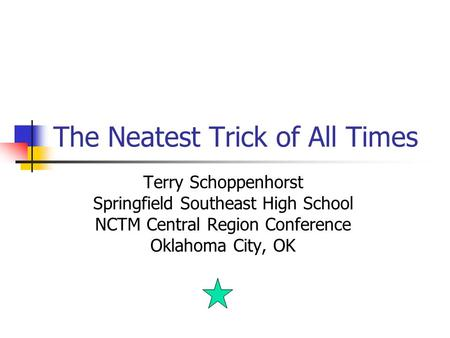 The Neatest Trick of All Times Terry Schoppenhorst Springfield Southeast High School NCTM Central Region Conference Oklahoma City, OK.