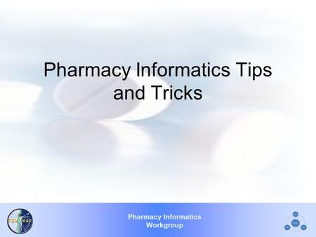 Pharmacy Informatics Workgroup Pharmacy Informatics Tips and Tricks.