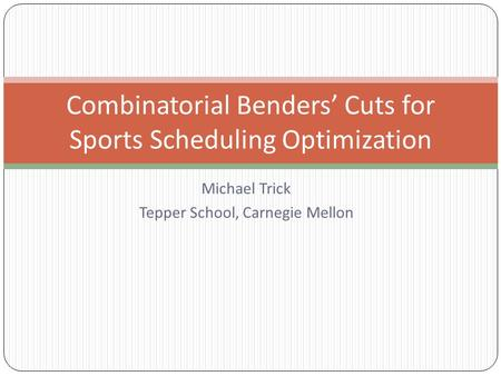 Michael Trick Tepper School, Carnegie Mellon Combinatorial Benders' Cuts for Sports Scheduling Optimization.