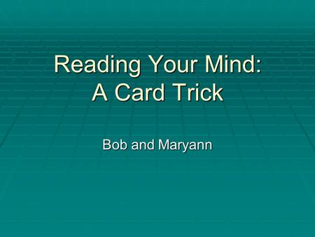Reading Your Mind: A Card Trick Bob and Maryann. Choose one of the cards below and then concentrate on that card. Do not, under any circumstances, click.
