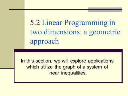 5.2 Linear Programming in two dimensions: a geometric approach In this section, we will explore applications which utilize the graph of a system of linear.