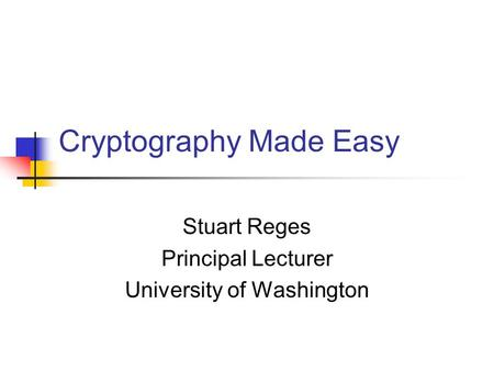 Cryptography Made Easy Stuart Reges Principal Lecturer University of Washington.