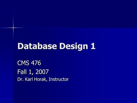 Database Design 1 CMS 476 Fall 1, 2007 Dr. Karl Horak, Instructor.