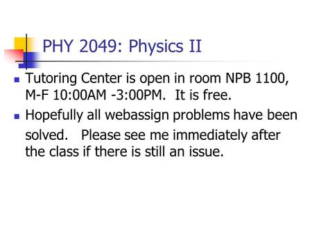 PHY 2049: Physics II Tutoring Center is open in room NPB 1100, M-F 10:00AM -3:00PM. It is free. Hopefully all webassign problems have been solved. Please.