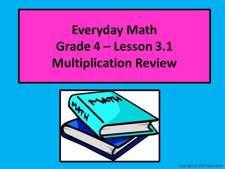 Everyday Math Grade 4 – Lesson 3.1 Multiplication Review Copyright © 2012 Kelly Mott.