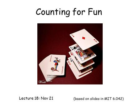 Counting for Fun Lecture 18: Nov 21 (based on slides in MIT 6.042)