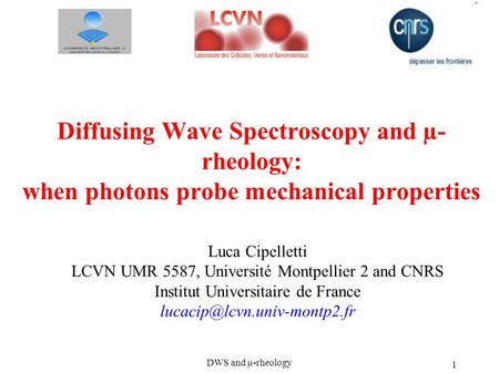 DWS and µ-rheology 1 Diffusing Wave Spectroscopy and µ- rheology: when photons probe mechanical properties Luca Cipelletti LCVN UMR 5587, Université Montpellier.
