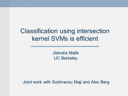 Classification using intersection kernel SVMs is efficient Joint work with Subhransu Maji and Alex Berg Jitendra Malik UC Berkeley.