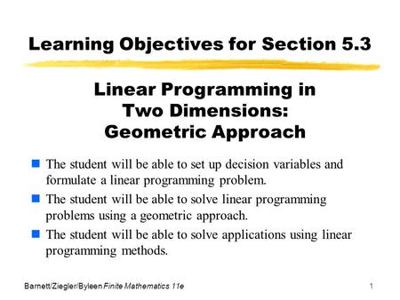 Barnett/Ziegler/Byleen Finite Mathematics 11e1 Learning Objectives for Section 5.3 The student will be able to set up decision variables and formulate.