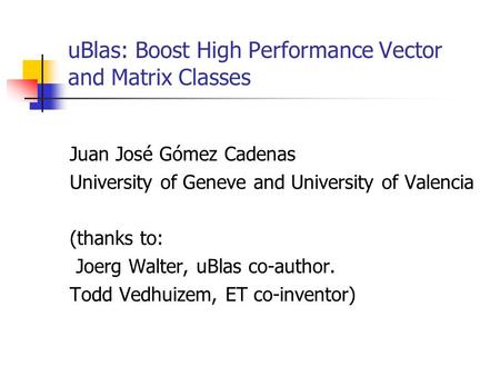UBlas: Boost High Performance Vector and Matrix Classes Juan José Gómez Cadenas University of Geneve and University of Valencia (thanks to: Joerg Walter,