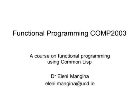 Functional Programming COMP2003 A course on functional programming using Common Lisp Dr Eleni Mangina